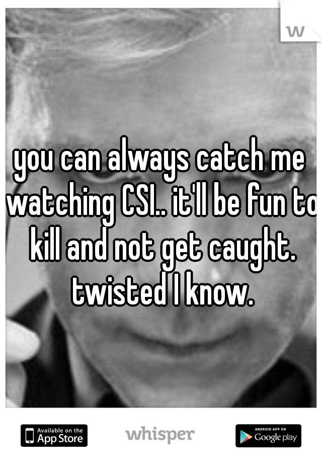 you can always catch me watching CSI.. it'll be fun to kill and not get caught. twisted I know.