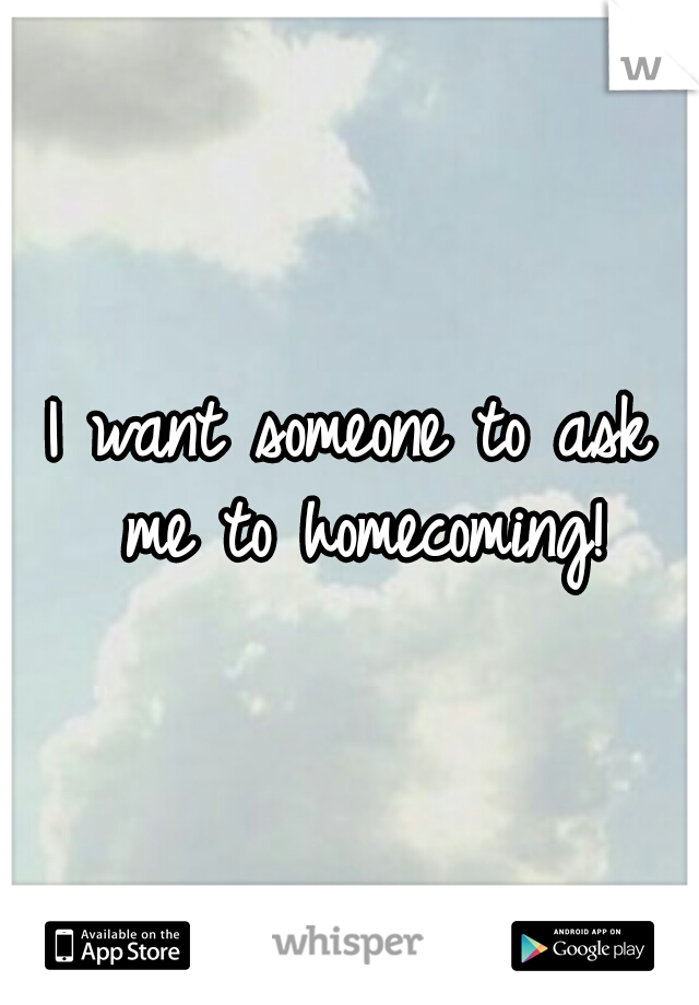 I want someone to ask me to homecoming!