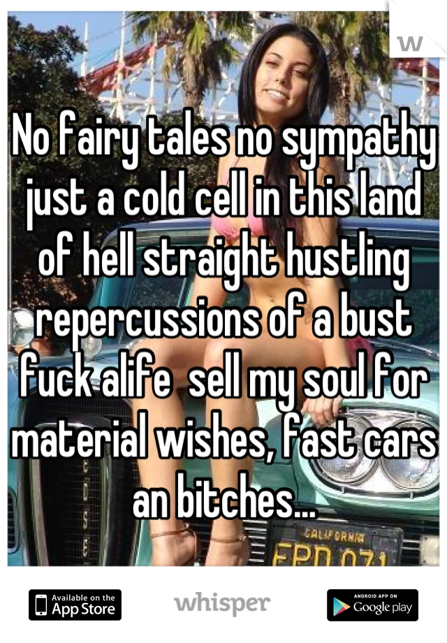 No fairy tales no sympathy just a cold cell in this land of hell straight hustling repercussions of a bust fuck alife  sell my soul for material wishes, fast cars an bitches...