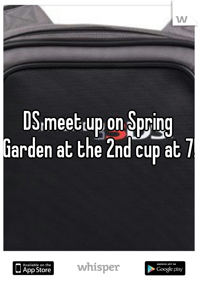 DS meet up on Spring Garden at the 2nd cup at 7!