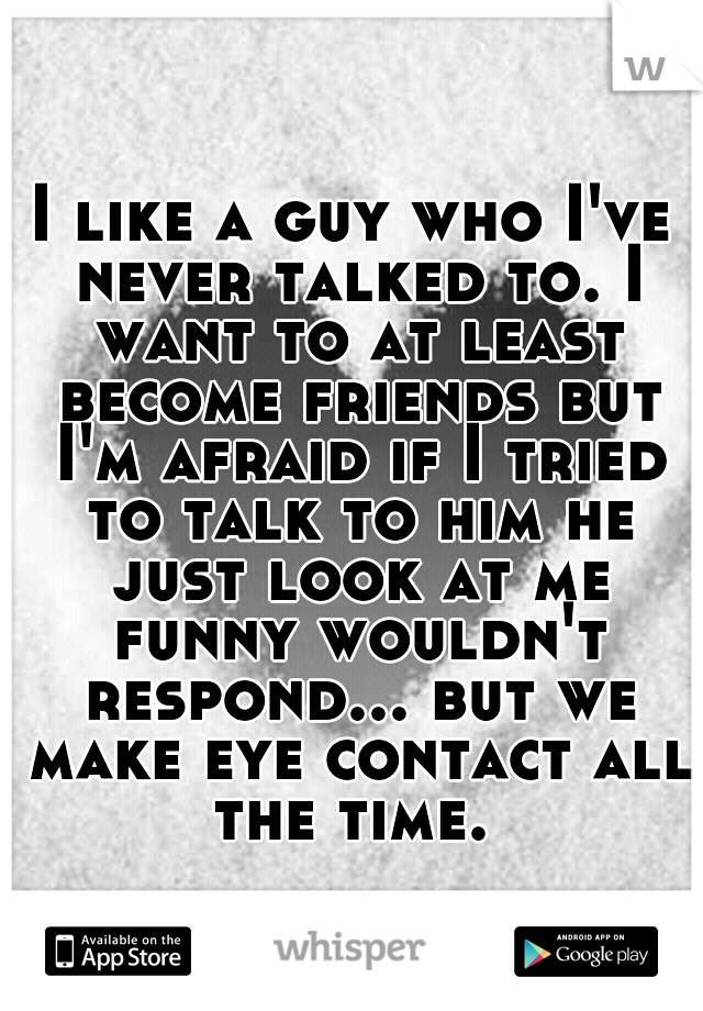 I like a guy who I've never talked to. I want to at least become friends but I'm afraid if I tried to talk to him he just look at me funny wouldn't respond... but we make eye contact all the time.