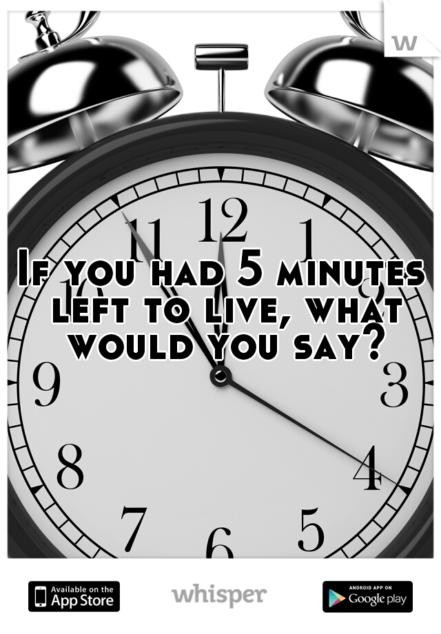 If you had 5 minutes left to live, what would you say?