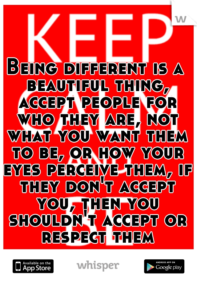 Being different is a beautiful thing, accept people for who they are, not what you want them to be, or how your eyes perceive them, if they don't accept you, then you shouldn't accept or respect them