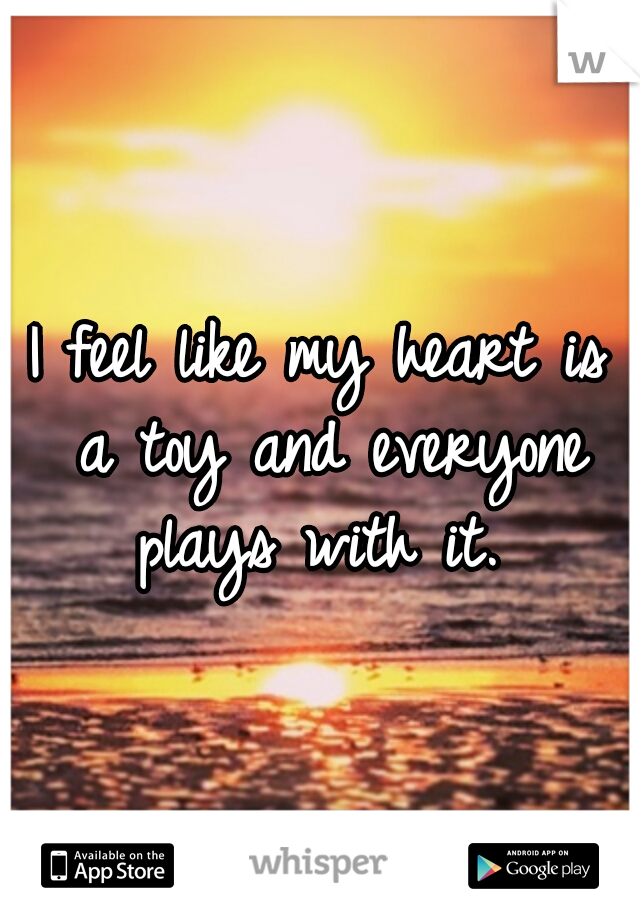 I feel like my heart is a toy and everyone plays with it.