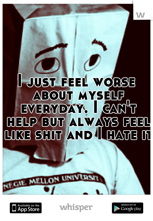 I just feel worse about myself everyday. I can't help but always feel like shit and I hate it