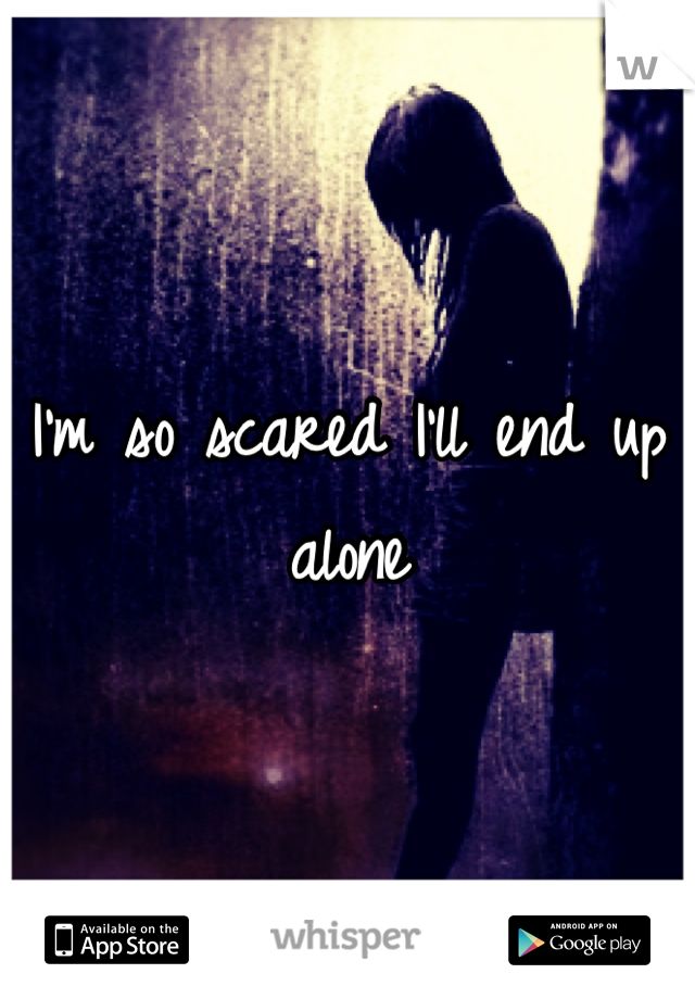 I'm so scared I'll end up alone