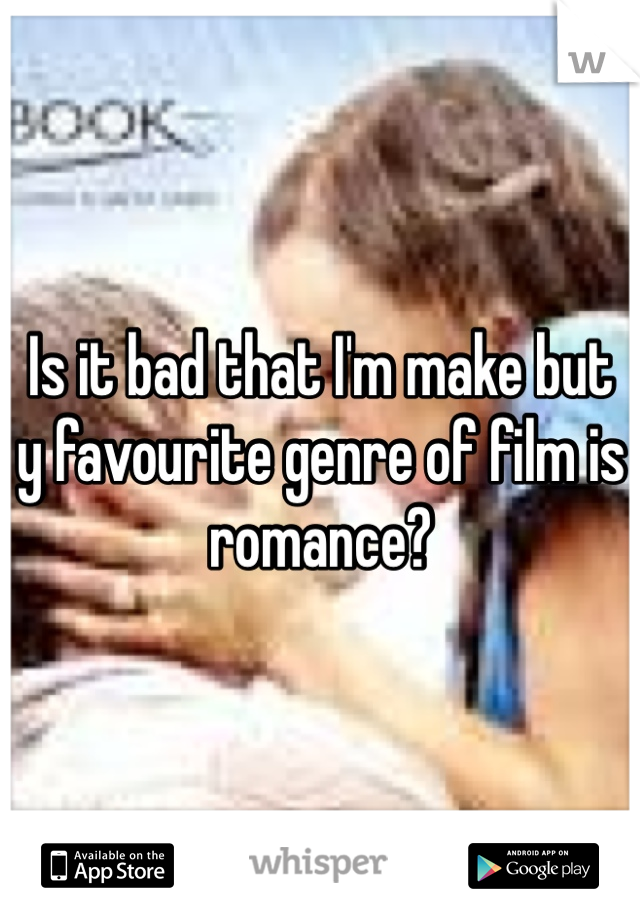 Is it bad that I'm make but y favourite genre of film is romance?