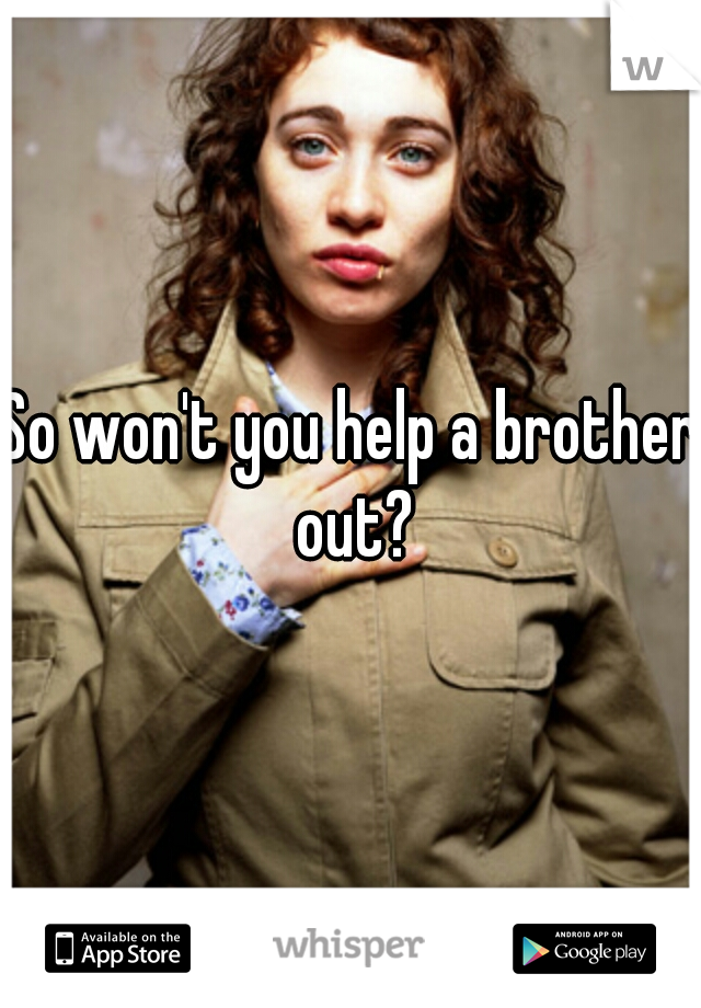 So won't you help a brother out?