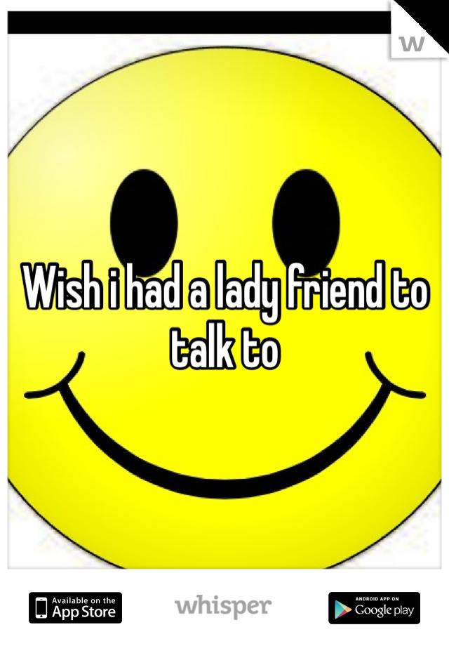 Wish i had a lady friend to talk to