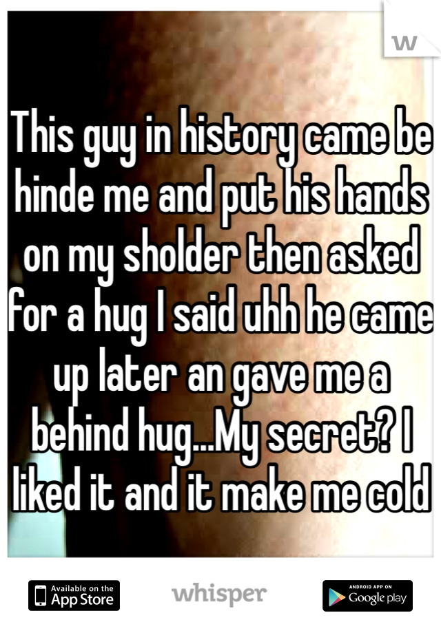 This guy in history came be hinde me and put his hands on my sholder then asked for a hug I said uhh he came up later an gave me a behind hug...My secret? I liked it and it make me cold
