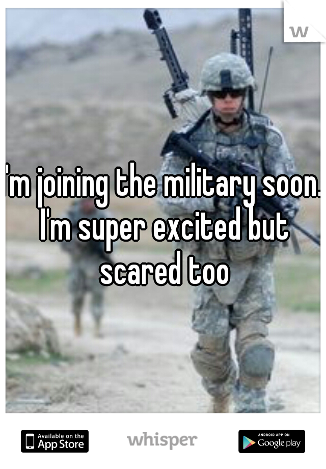 I'm joining the military soon. I'm super excited but scared too