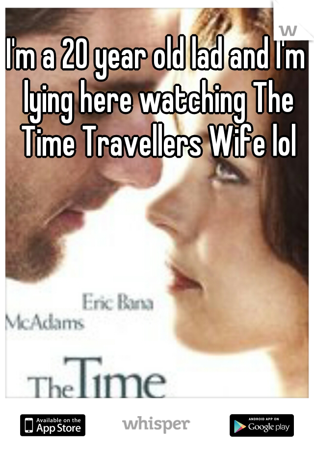 I'm a 20 year old lad and I'm lying here watching The Time Travellers Wife lol