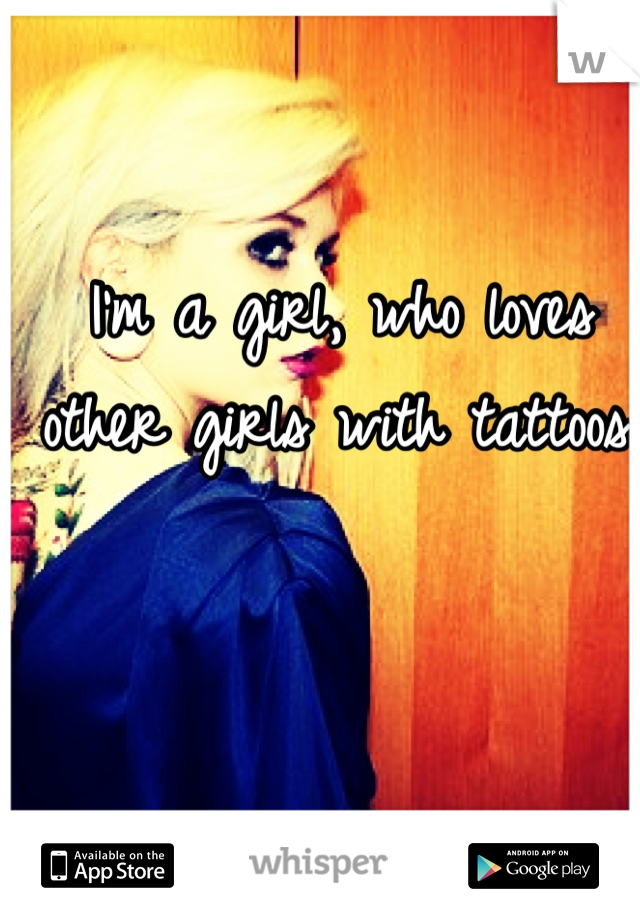 I'm a girl, who loves other girls with tattoos.