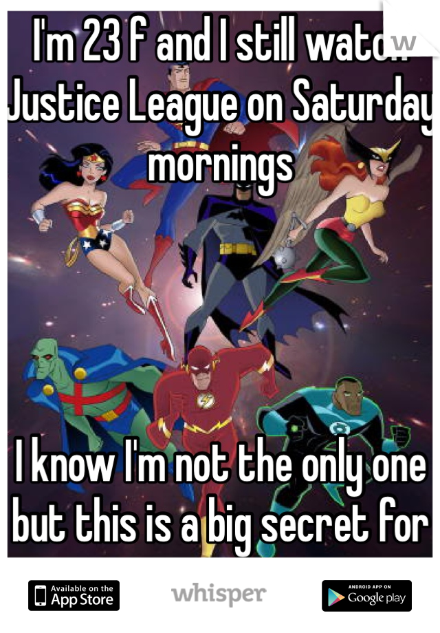 I'm 23 f and I still watch Justice League on Saturday mornings     I know I'm not the only one but this is a big secret for me