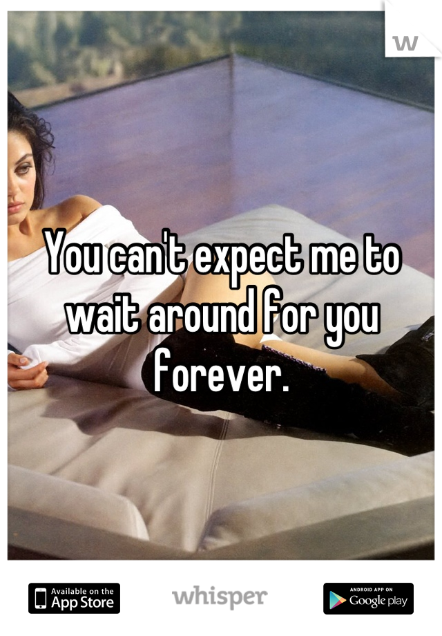 You can't expect me to wait around for you forever.