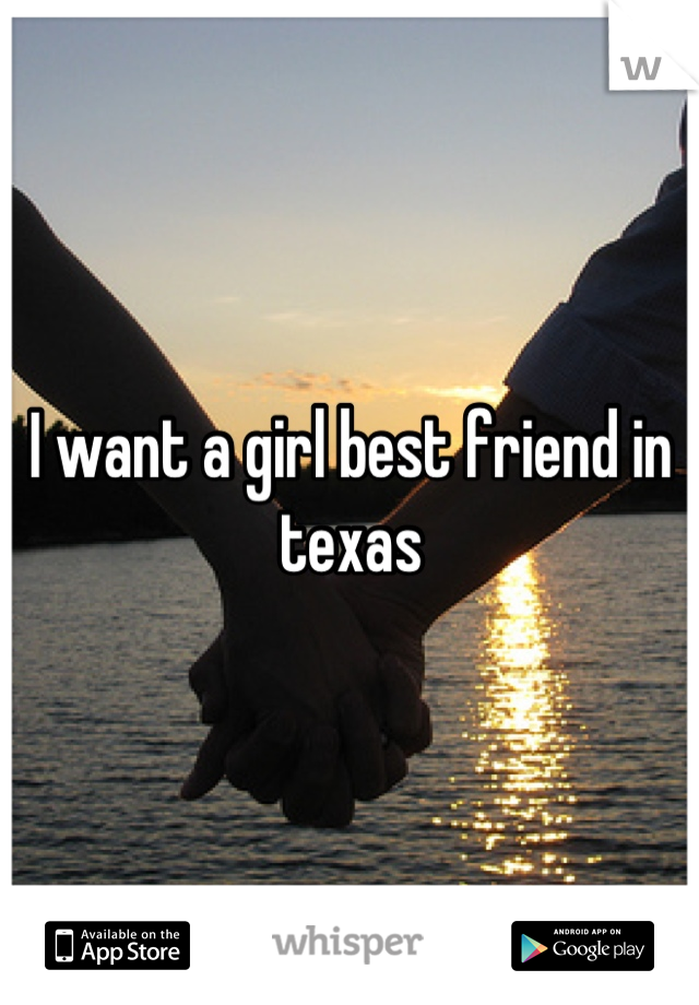 I want a girl best friend in texas