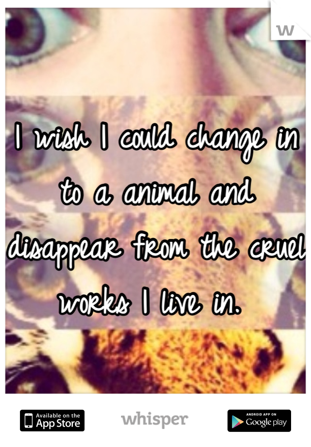 I wish I could change in to a animal and disappear from the cruel works I live in.