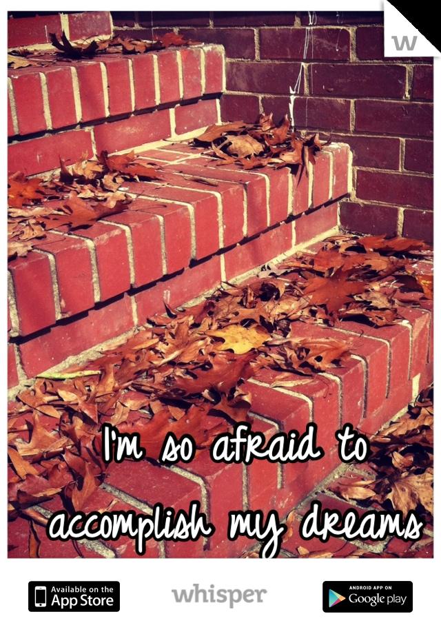 I'm so afraid to accomplish my dreams