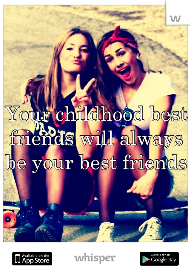 Your childhood best friends will always be your best friends