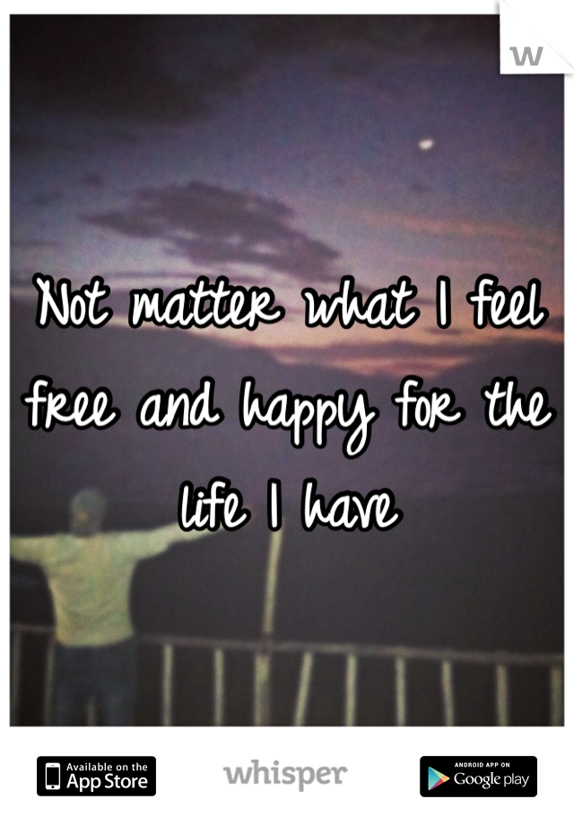 Not matter what I feel free and happy for the life I have