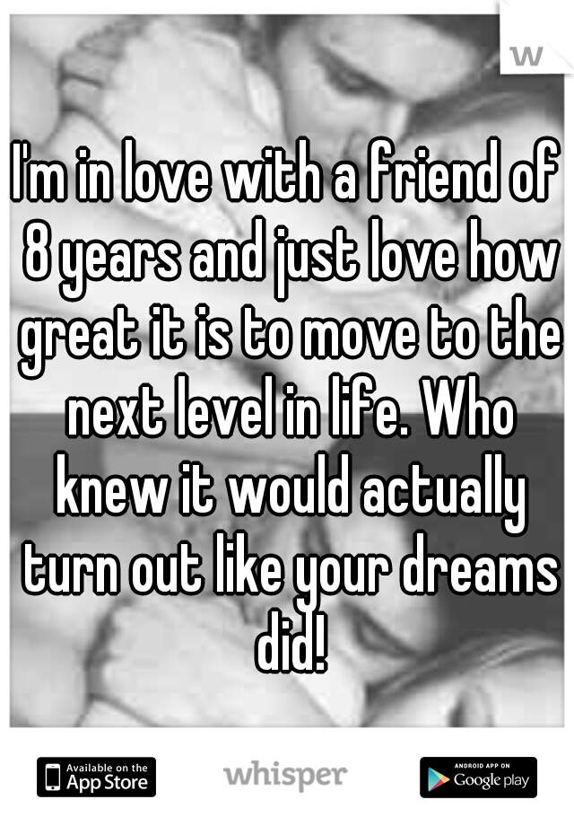 I'm in love with a friend of 8 years and just love how great it is to move to the next level in life. Who knew it would actually turn out like your dreams did!