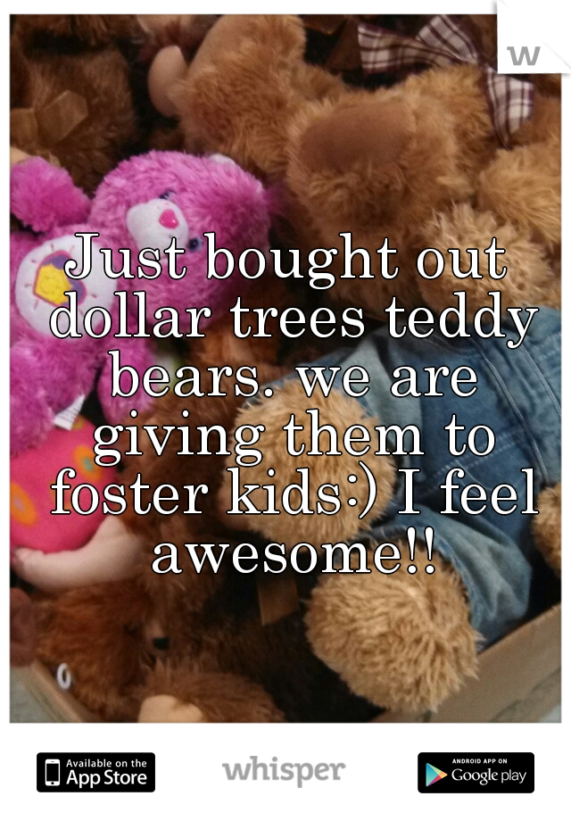 Just bought out dollar trees teddy bears. we are giving them to foster kids:) I feel awesome!!