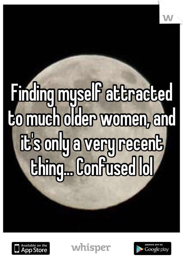 Finding myself attracted to much older women, and it's only a very recent thing... Confused lol