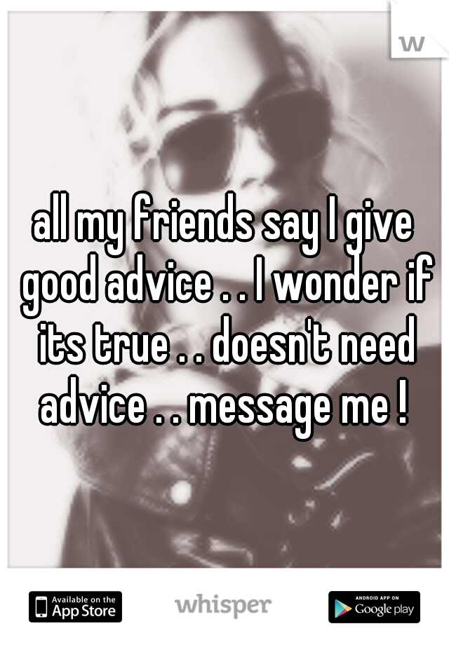 all my friends say I give good advice . . I wonder if its true . . doesn't need advice . . message me !