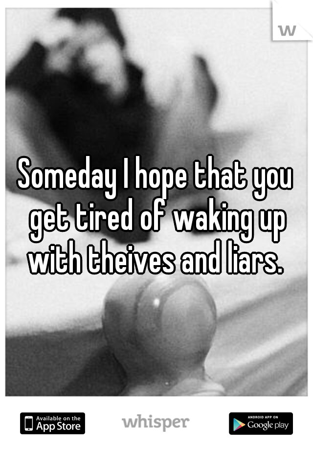 Someday I hope that you get tired of waking up with theives and liars.