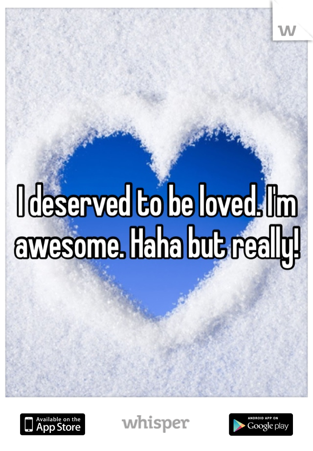 I deserved to be loved. I'm awesome. Haha but really!