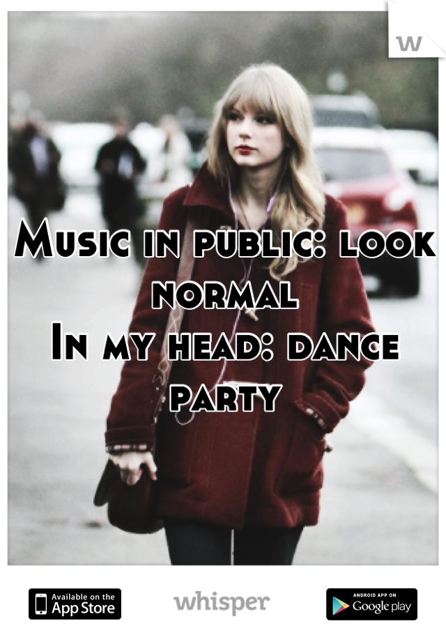 Music in public: look normal In my head: dance party