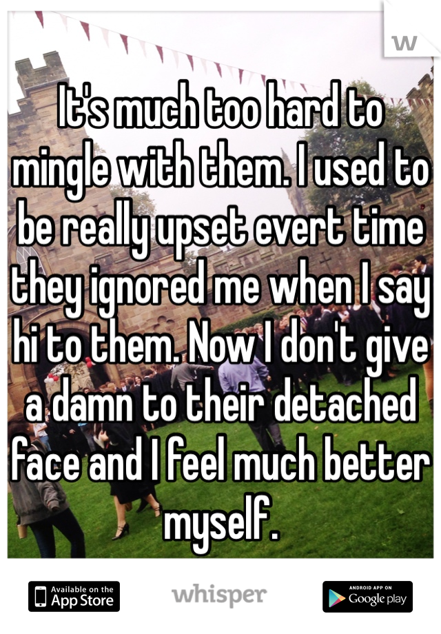 It's much too hard to mingle with them. I used to be really upset evert time they ignored me when I say hi to them. Now I don't give a damn to their detached face and I feel much better myself.