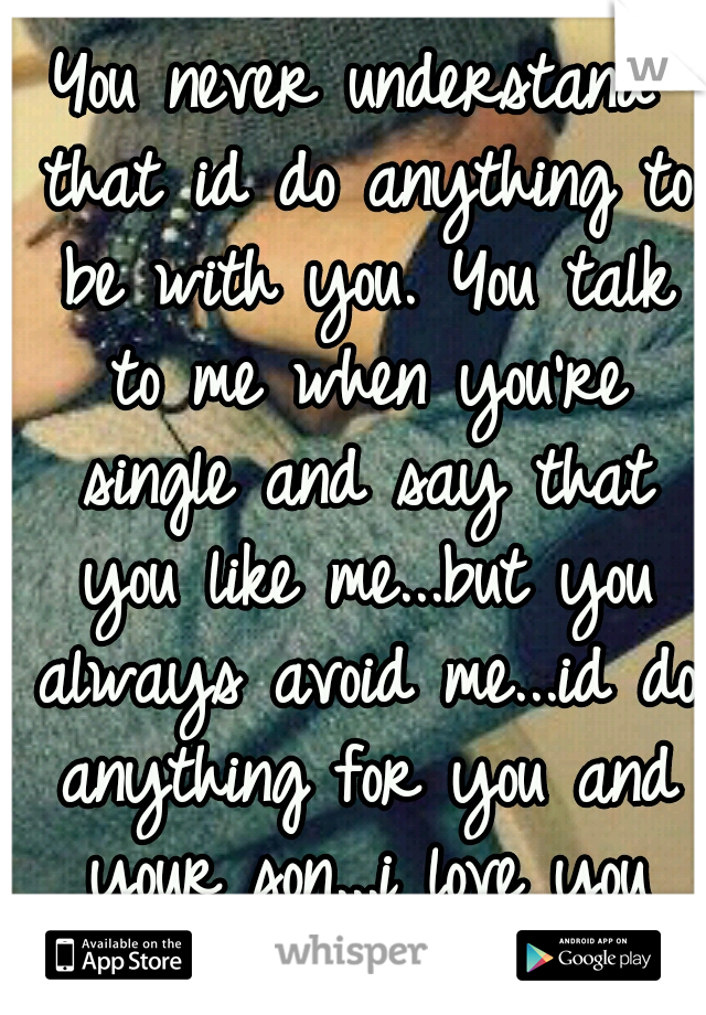 You never understand that id do anything to be with you. You talk to me when you're single and say that you like me...but you always avoid me...id do anything for you and your son...i love you still..