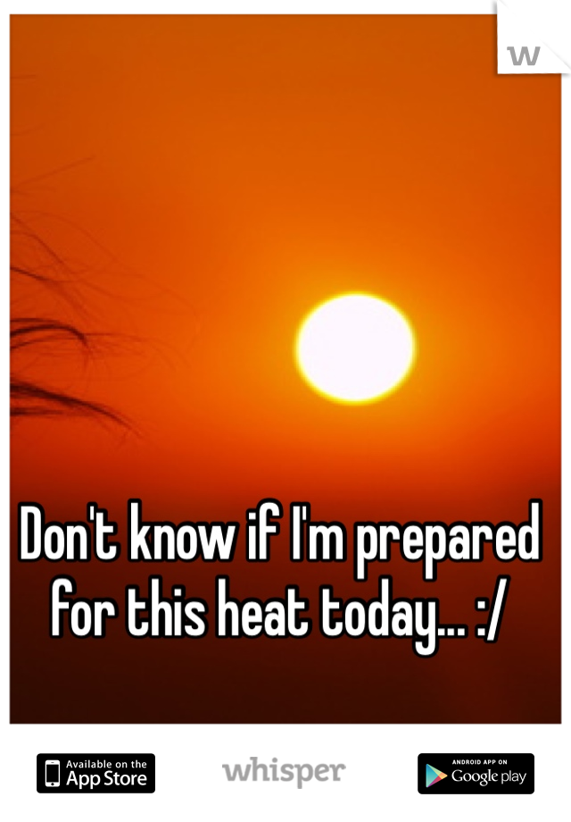 Don't know if I'm prepared for this heat today... :/