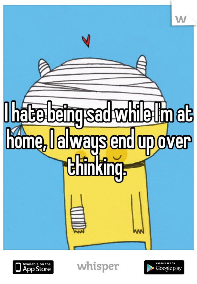 I hate being sad while I'm at home, I always end up over thinking.