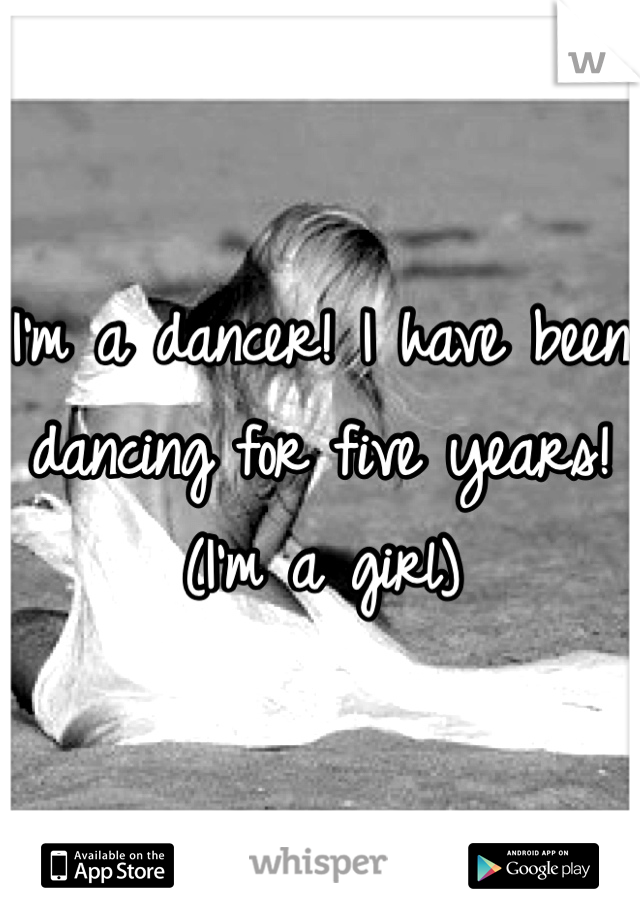 I'm a dancer! I have been dancing for five years! (I'm a girl)