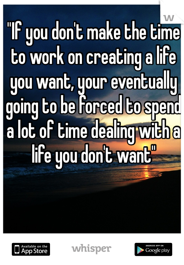 """""""If you don't make the time to work on creating a life you want, your eventually going to be forced to spend a lot of time dealing with a life you don't want"""""""
