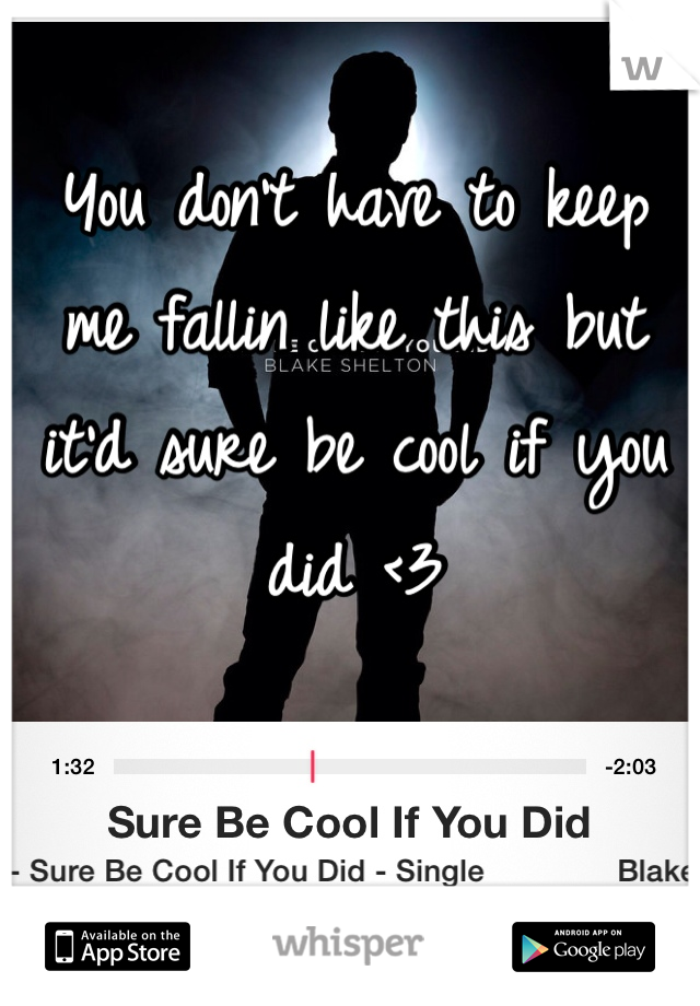 You don't have to keep me fallin like this but it'd sure be cool if you did <3