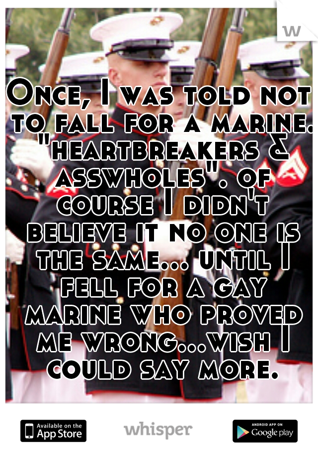 """Once, I was told not to fall for a marine. """"heartbreakers & asswholes"""". of course I didn't believe it no one is the same... until I fell for a gay marine who proved me wrong...wish I could say more."""