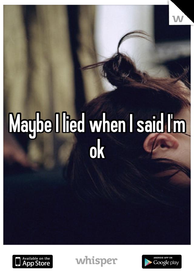 Maybe I lied when I said I'm ok