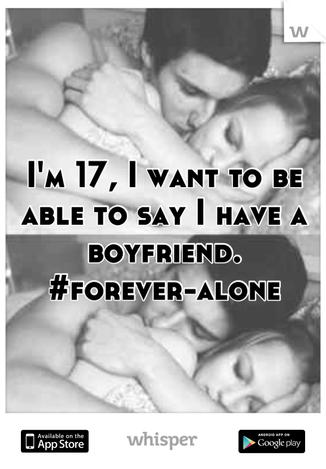 I'm 17, I want to be able to say I have a boyfriend.  #forever-alone
