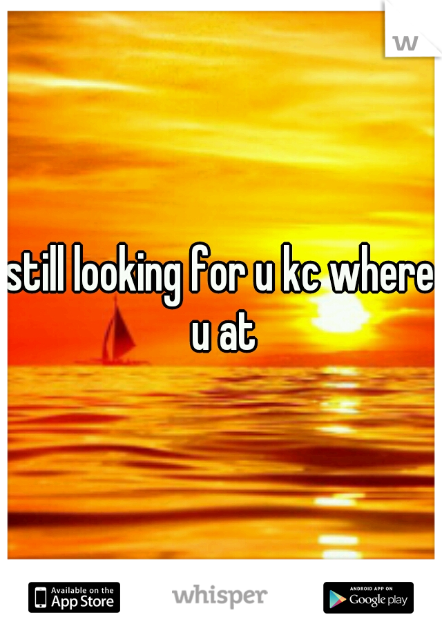 still looking for u kc where u at