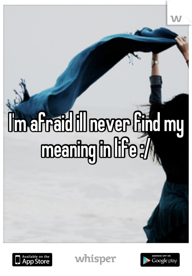 I'm afraid ill never find my meaning in life :/