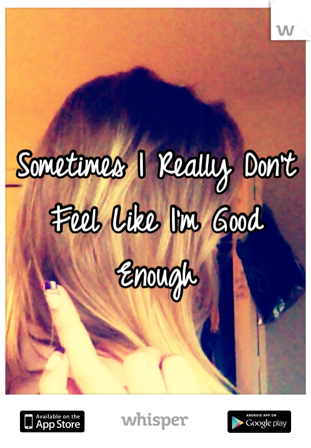 Sometimes I Really Don't Feel Like I'm Good Enough