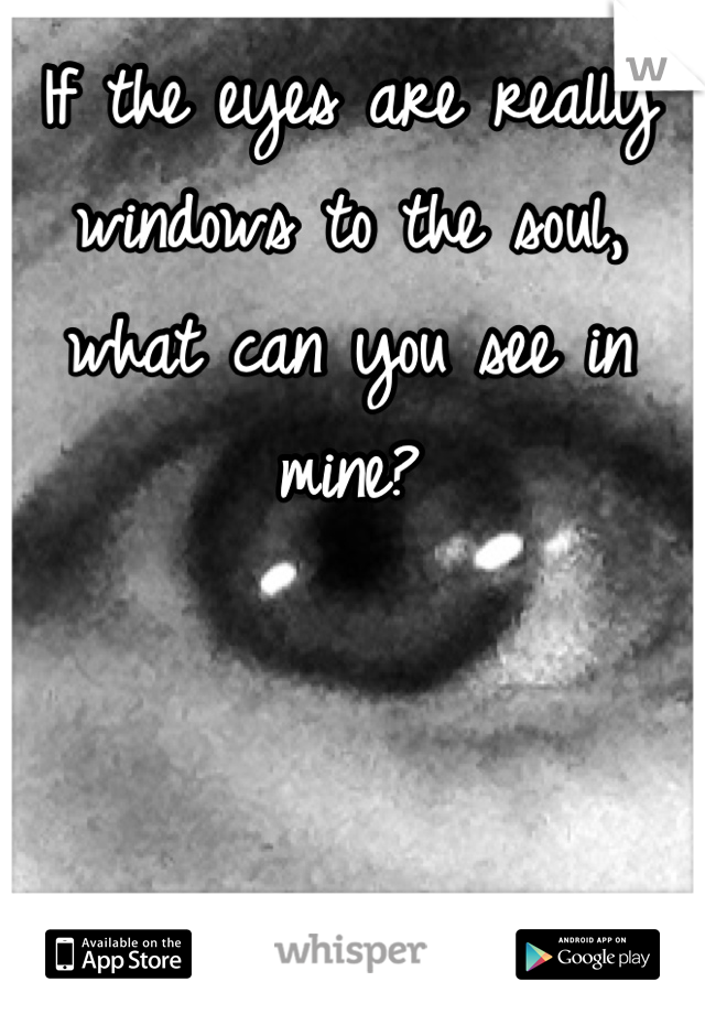 If the eyes are really windows to the soul, what can you see in mine?