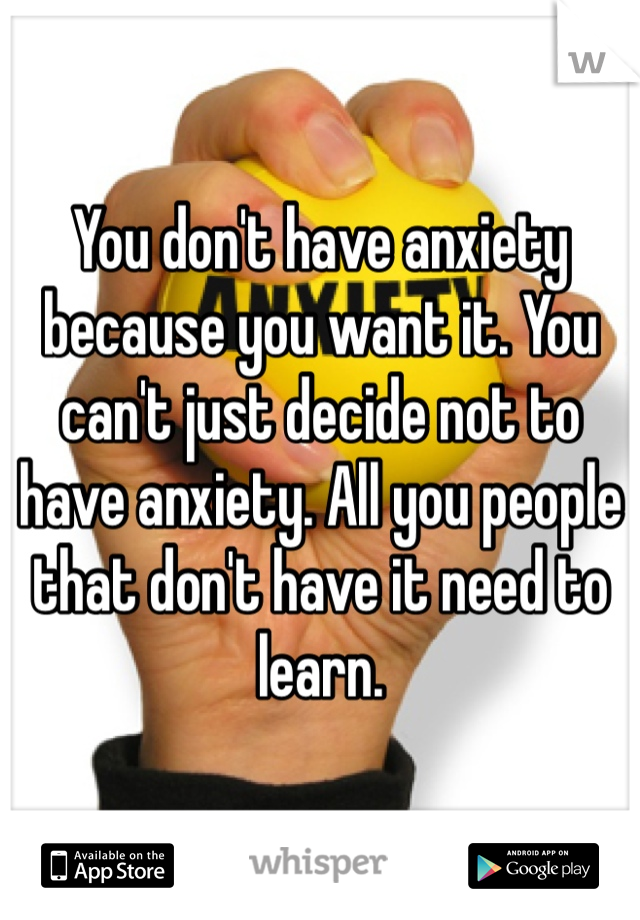 You don't have anxiety because you want it. You can't just decide not to have anxiety. All you people that don't have it need to learn.