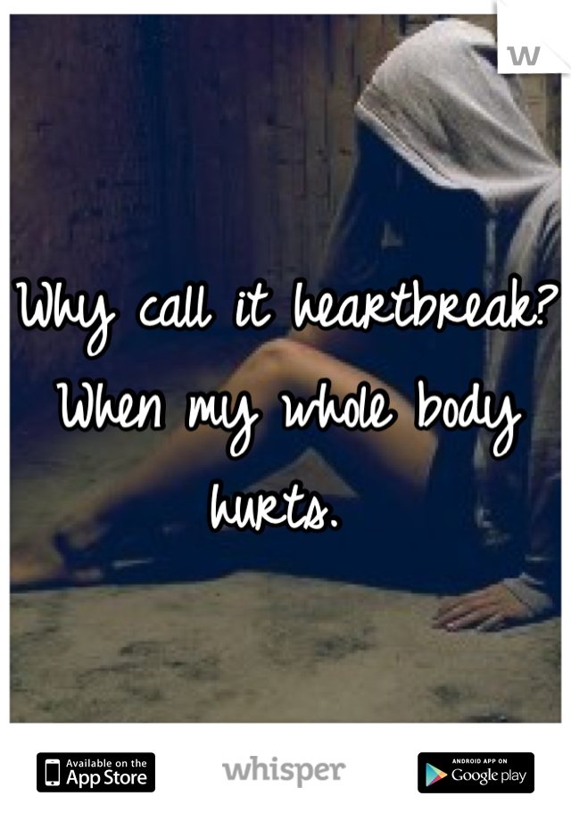 Why call it heartbreak? When my whole body hurts.