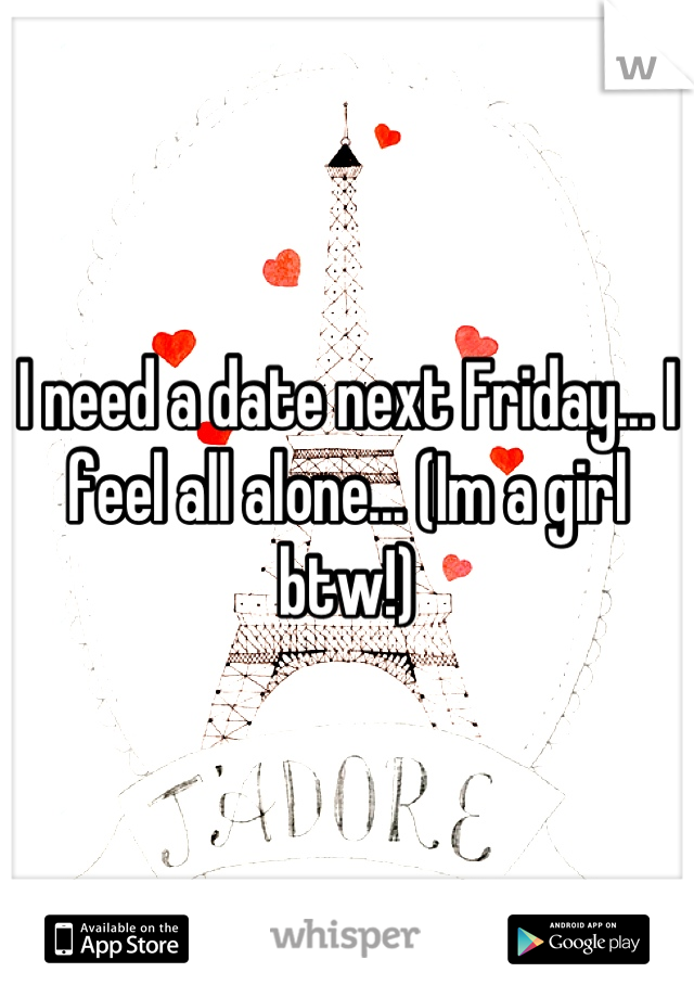 I need a date next Friday... I feel all alone... (Im a girl btw!)
