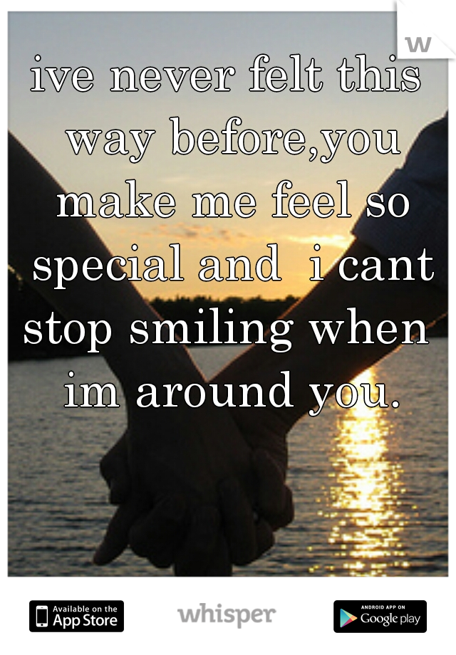 ive never felt this way before,you make me feel so special and  i cant stop smiling when  im around you.