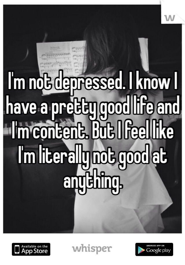 I'm not depressed. I know I have a pretty good life and I'm content. But I feel like I'm literally not good at anything.